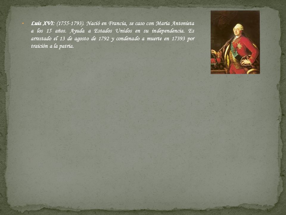 Luis XVI: (1755-1793). Nació en Francia, se caso con Maria Antonieta a los 15 años.
