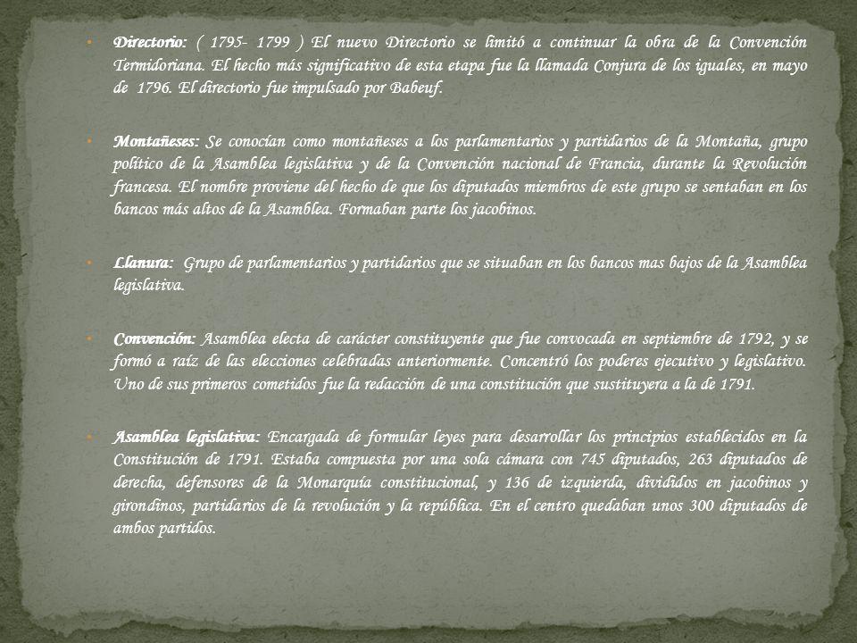 Directorio: ( 1795- 1799 ) El nuevo Directorio se limitó a continuar la obra de la Convención Termidoriana. El hecho más significativo de esta etapa fue la llamada Conjura de los iguales, en mayo de 1796. El directorio fue impulsado por Babeuf.