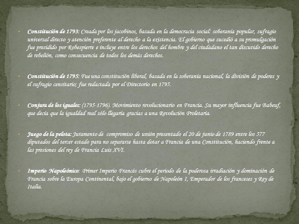 Constitución de 1793: Creada por los jacobinos, basada en la democracia social: soberanía popular, sufragio universal directo y atención preferente al derecho a la existencia. El gobierno que sucedió a su promulgación fue presidido por Robespierre e incluye entre los derechos del hombre y del ciudadano el tan discutido derecho de rebelión, como consecuencia de todos los demás derechos.