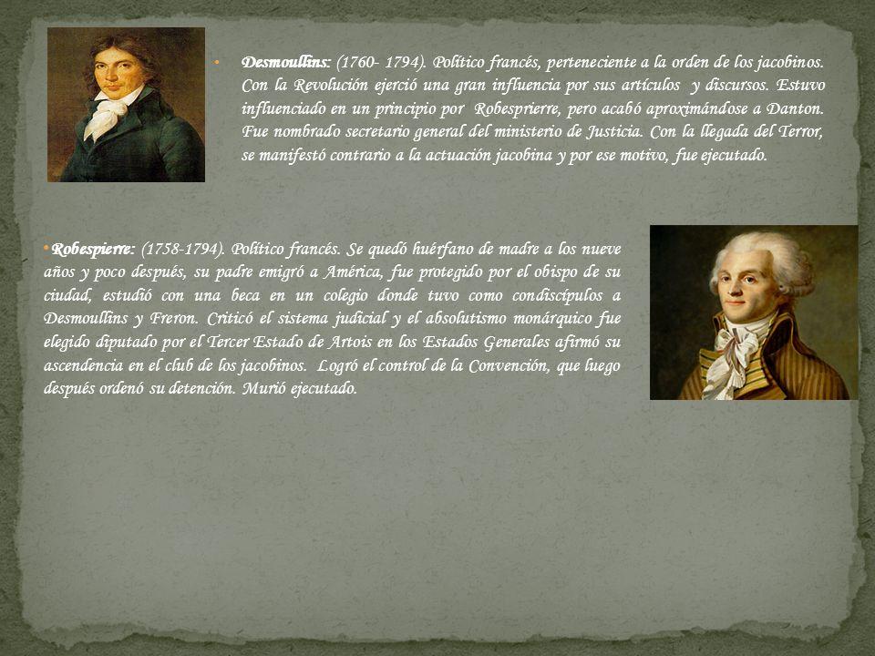 Desmoullins: (1760- 1794). Político francés, perteneciente a la orden de los jacobinos. Con la Revolución ejerció una gran influencia por sus artículos y discursos. Estuvo influenciado en un principio por Robesprierre, pero acabó aproximándose a Danton. Fue nombrado secretario general del ministerio de Justicia. Con la llegada del Terror, se manifestó contrario a la actuación jacobina y por ese motivo, fue ejecutado.