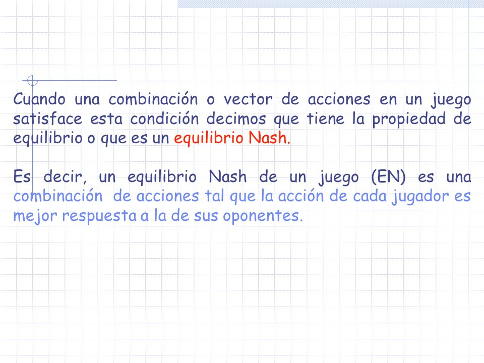 Cuando una combinación o vector de acciones en un juego satisface esta condición decimos que tiene la propiedad de equilibrio o que es un equilibrio Nash.