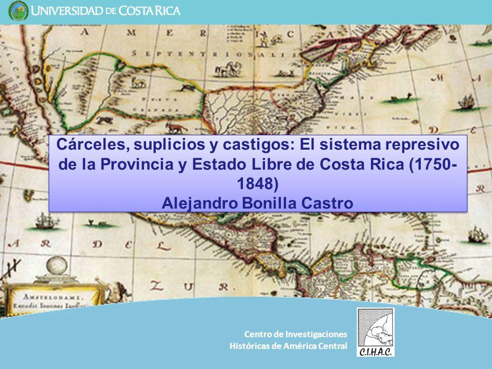 Cárceles, suplicios y castigos: El sistema represivo de la Provincia y Estado Libre de Costa Rica (1750-1848) Alejandro Bonilla Castro