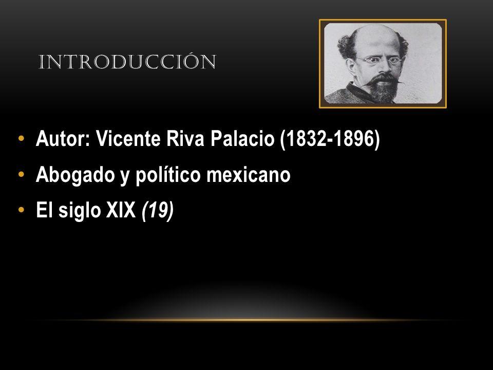 Autor: Vicente Riva Palacio (1832-1896) Abogado y político mexicano