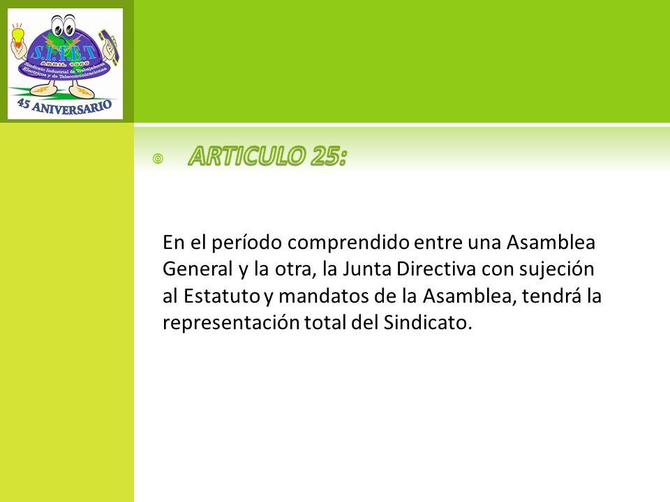 ARTICULO 25: En el período comprendido entre una Asamblea General y la otra, la Junta Directiva con sujeción.