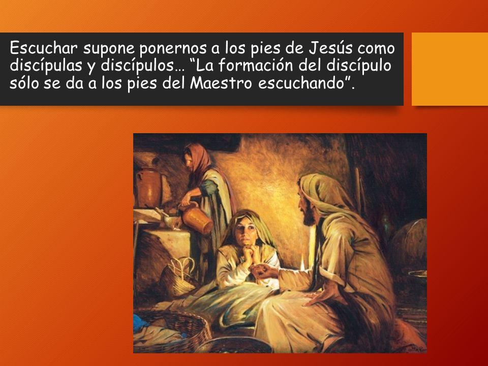 Escuchar supone ponernos a los pies de Jesús como discípulas y discípulos… La formación del discípulo sólo se da a los pies del Maestro escuchando .