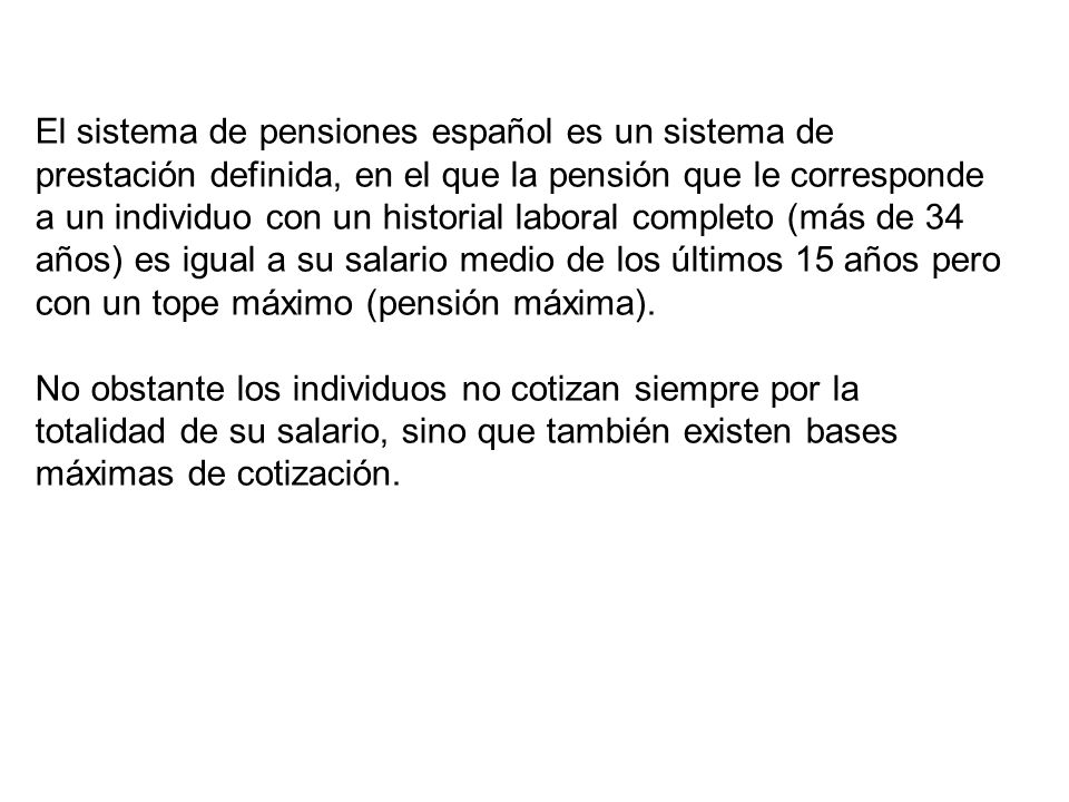 El sistema de pensiones español es un sistema de prestación definida, en el que la pensión que le corresponde a un individuo con un historial laboral completo (más de 34 años) es igual a su salario medio de los últimos 15 años pero con un tope máximo (pensión máxima).