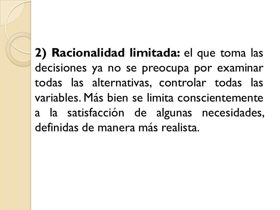 2) Racionalidad limitada: el que toma las decisiones ya no se preocupa por examinar todas las alternativas, controlar todas las variables.