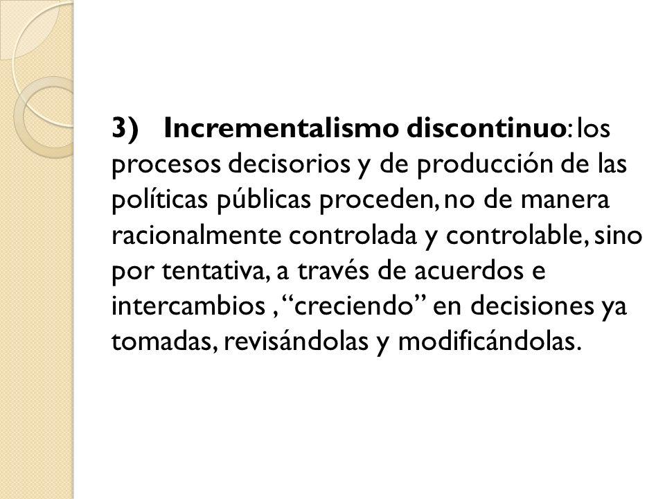 3) Incrementalismo discontinuo: los procesos decisorios y de producción de las políticas públicas proceden, no de manera racionalmente controlada y controlable, sino por tentativa, a través de acuerdos e intercambios , creciendo en decisiones ya tomadas, revisándolas y modificándolas.