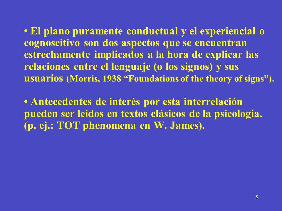 • El plano puramente conductual y el experiencial o cognoscitivo son dos aspectos que se encuentran estrechamente implicados a la hora de explicar las relaciones entre el lenguaje (o los signos) y sus usuarios (Morris, 1938 Foundations of the theory of signs ).