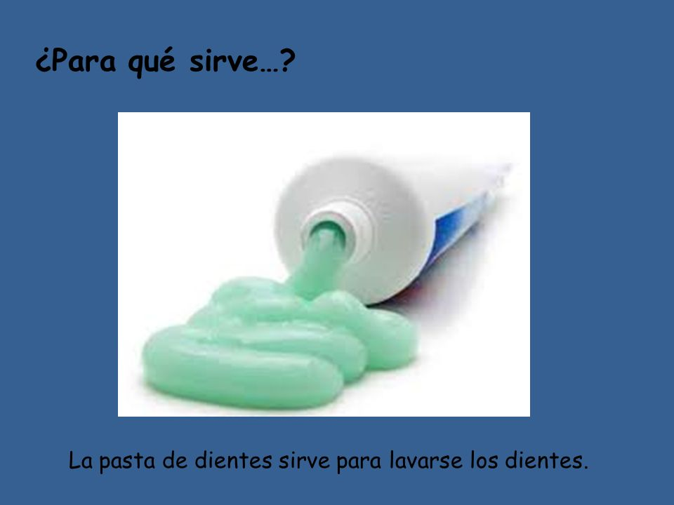 ¿Para qué sirve… La pasta de dientes sirve para lavarse los dientes.