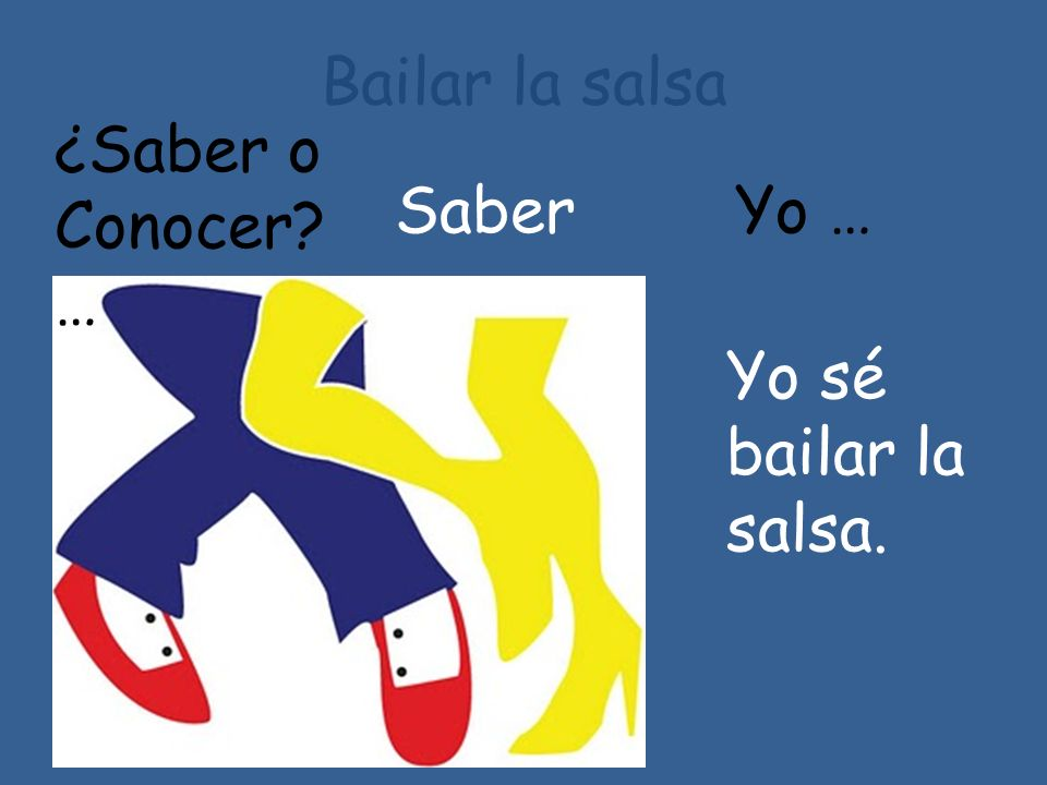 Bailar la salsa ¿Saber o Conocer … Saber Yo … Yo sé bailar la salsa.