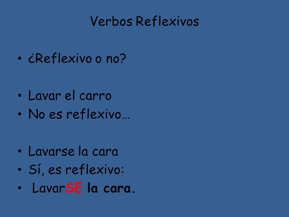 Verbos Reflexivos ¿Reflexivo o no Lavar el carro. No es reflexivo… Lavarse la cara. Sí, es reflexivo: