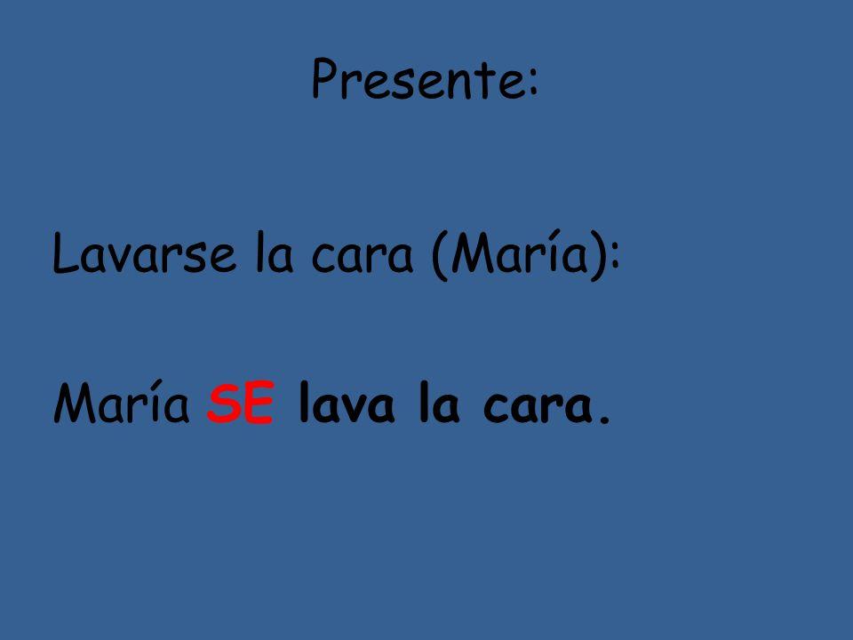 Presente: Lavarse la cara (María): María SE lava la cara.
