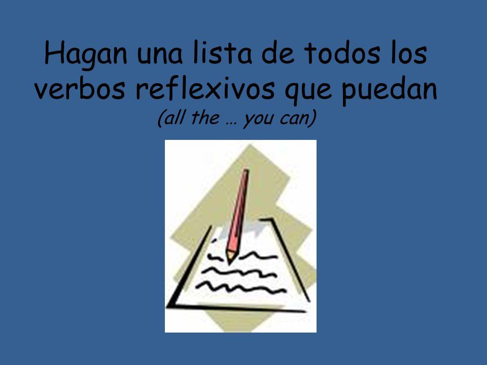 Hagan una lista de todos los verbos reflexivos que puedan (all the … you can)