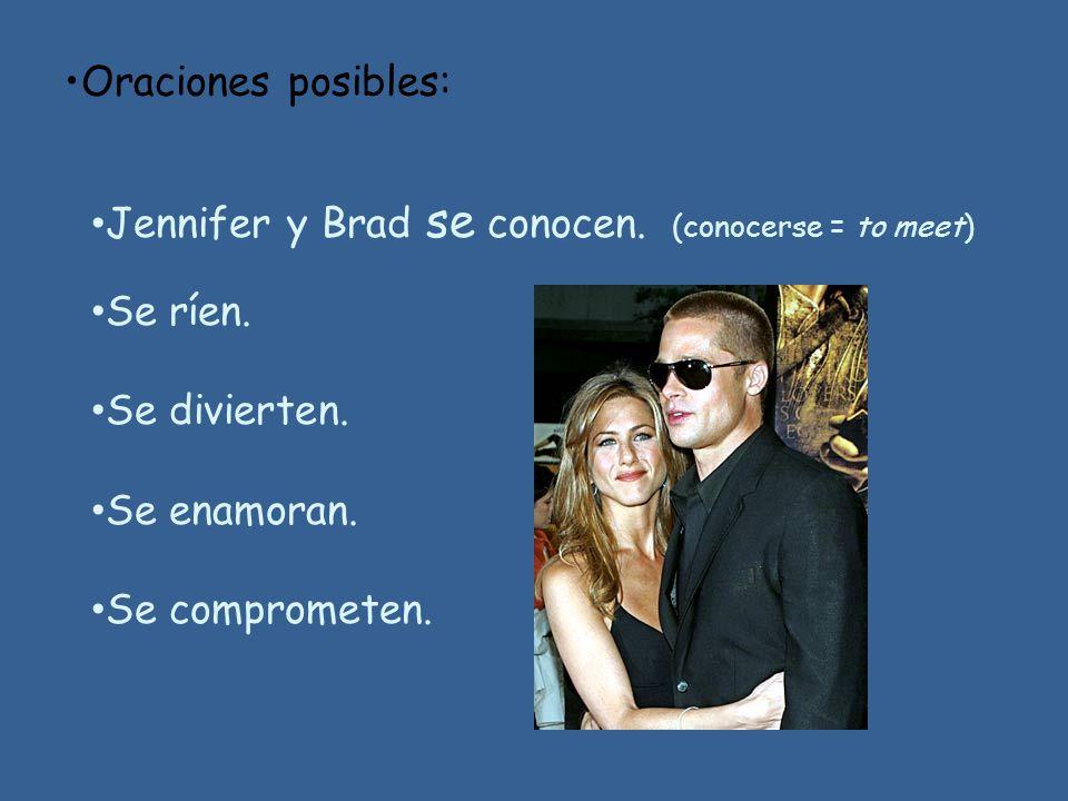 Oraciones posibles: Jennifer y Brad se conocen. (conocerse = to meet) Se ríen. Se divierten. Se enamoran.