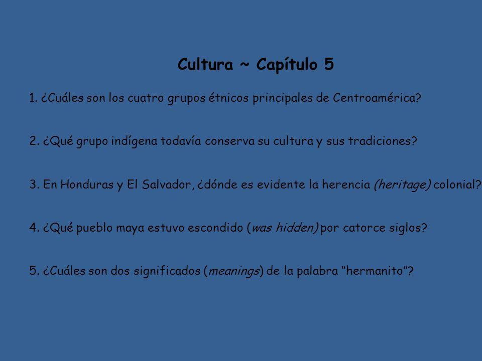 Cultura ~ Capítulo 5 1. ¿Cuáles son los cuatro grupos étnicos principales de Centroamérica