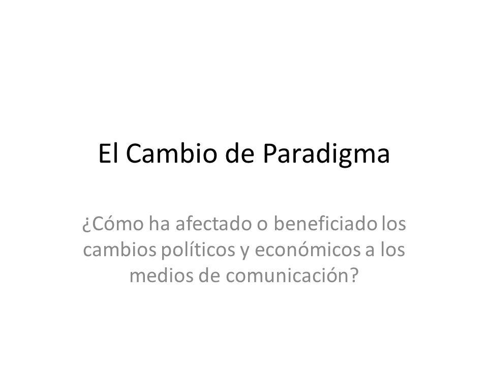 El Cambio de Paradigma ¿Cómo ha afectado o beneficiado los cambios políticos y económicos a los medios de comunicación