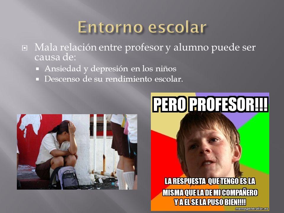Entorno escolarMala relación entre profesor y alumno puede ser causa de: Ansiedad y depresión en los niños.