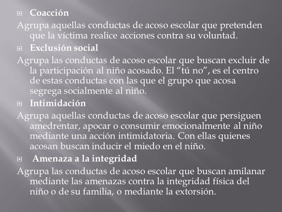 CoacciónAgrupa aquellas conductas de acoso escolar que pretenden que la víctima realice acciones contra su voluntad.