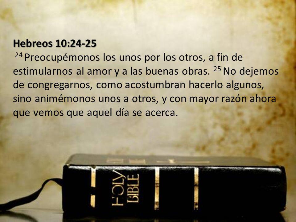 Hebreos 10:24-25 24 Preocupémonos los unos por los otros, a fin de estimularnos al amor y a las buenas obras.