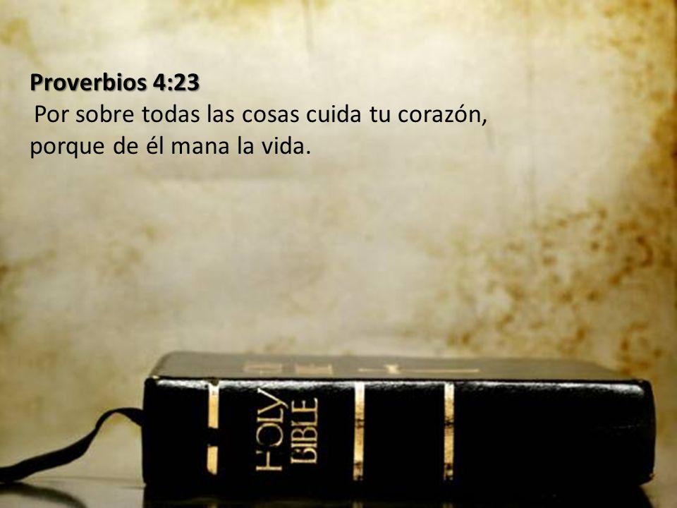 Proverbios 4:23 Por sobre todas las cosas cuida tu corazón, porque de él mana la vida.