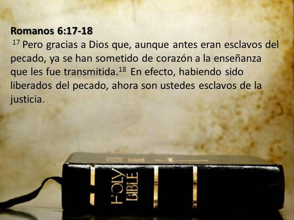 Romanos 6:17-18 17 Pero gracias a Dios que, aunque antes eran esclavos del pecado, ya se han sometido de corazón a la enseñanza que les fue transmitida.18 En efecto, habiendo sido liberados del pecado, ahora son ustedes esclavos de la justicia.