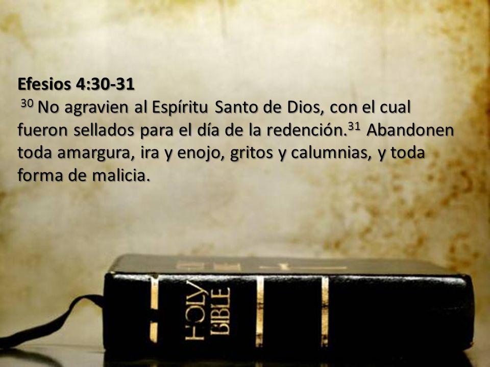 Efesios 4:30-31 30 No agravien al Espíritu Santo de Dios, con el cual fueron sellados para el día de la redención.31 Abandonen toda amargura, ira y enojo, gritos y calumnias, y toda forma de malicia.