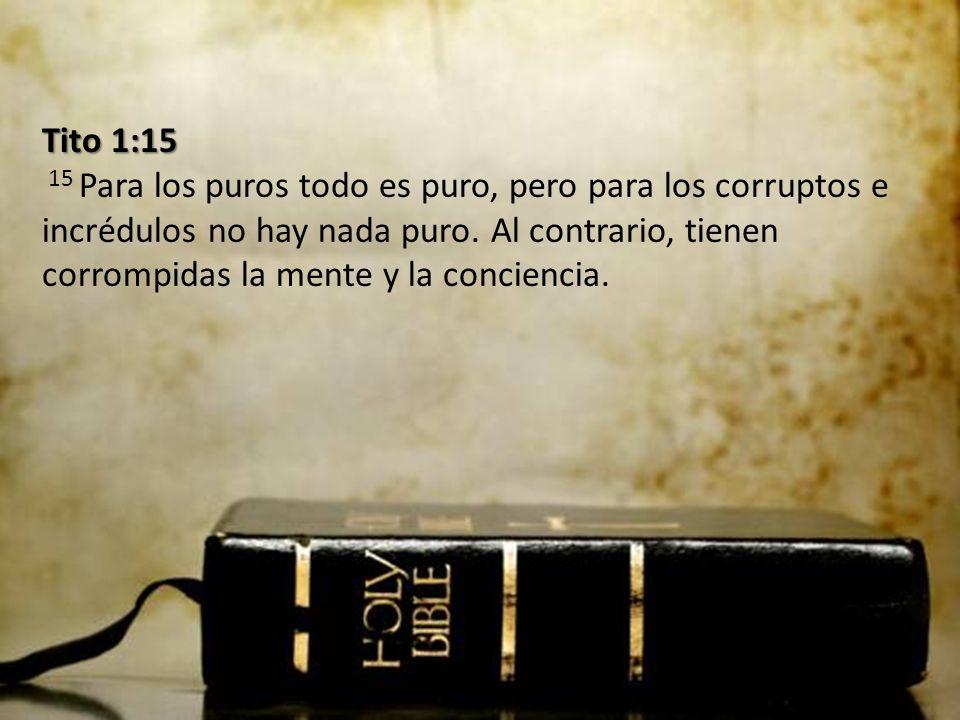 Tito 1:15 15 Para los puros todo es puro, pero para los corruptos e incrédulos no hay nada puro.