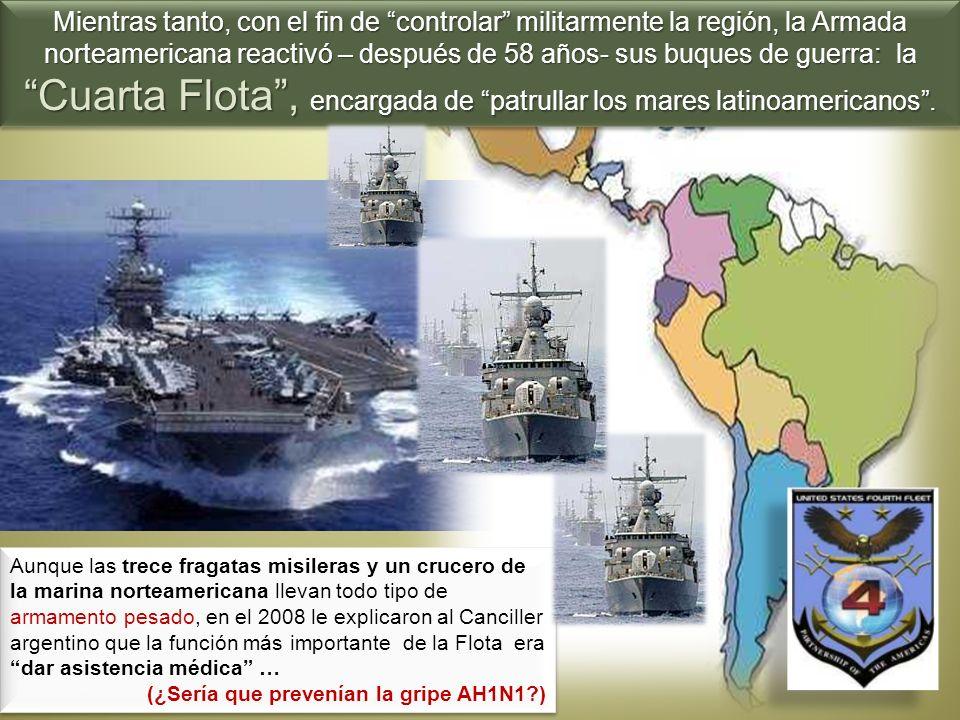 Mientras tanto, con el fin de controlar militarmente la región, la Armada norteamericana reactivó – después de 58 años- sus buques de guerra: la Cuarta Flota , encargada de patrullar los mares latinoamericanos .