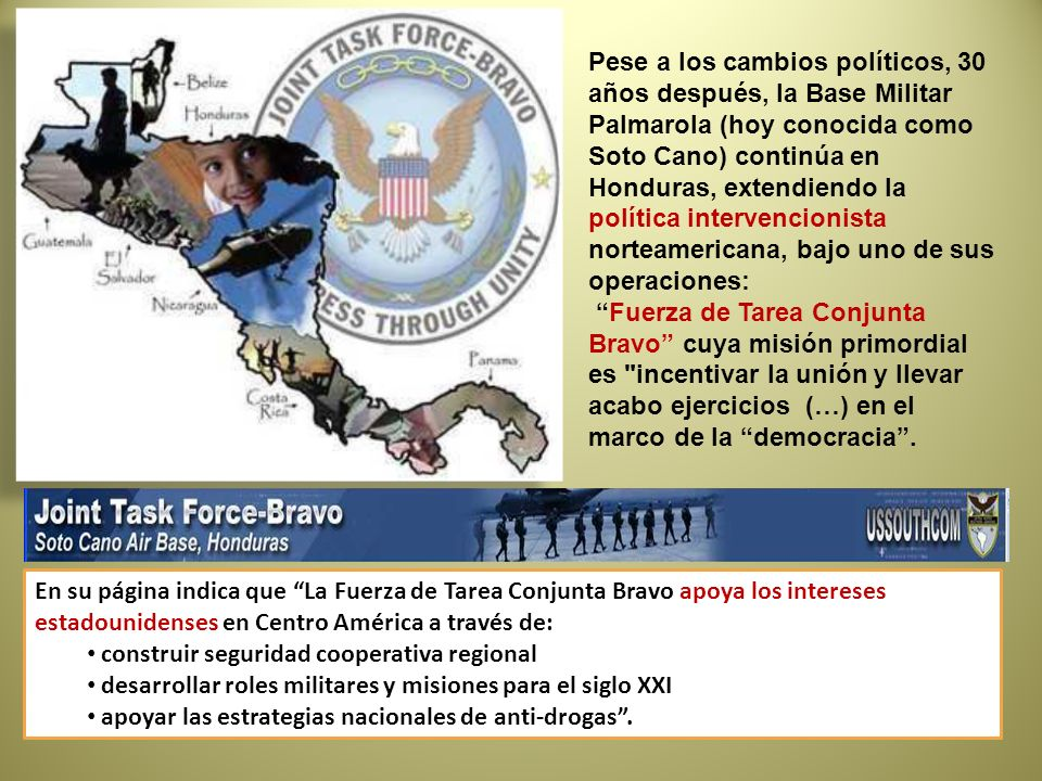 Pese a los cambios políticos, 30 años después, la Base Militar Palmarola (hoy conocida como Soto Cano) continúa en Honduras, extendiendo la política intervencionista norteamericana, bajo uno de sus operaciones: