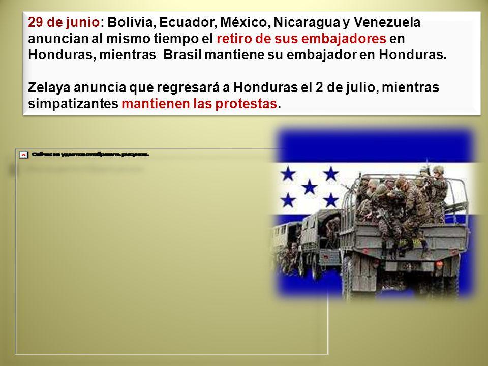 29 de junio: Bolivia, Ecuador, México, Nicaragua y Venezuela anuncian al mismo tiempo el retiro de sus embajadores en Honduras, mientras Brasil mantiene su embajador en Honduras.