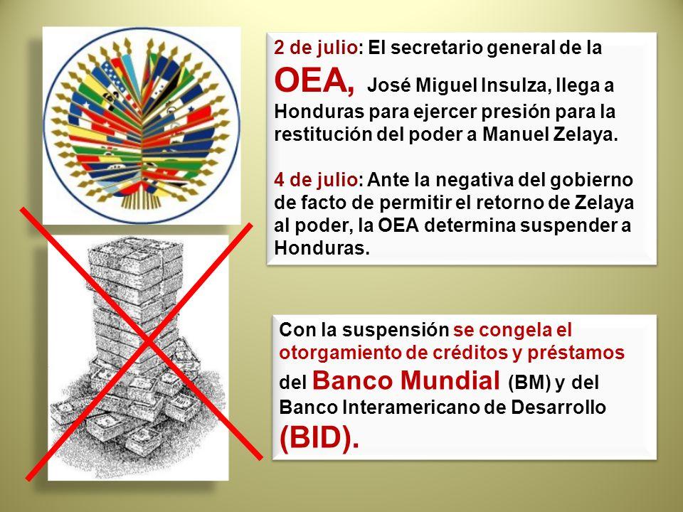 2 de julio: El secretario general de la OEA, José Miguel Insulza, llega a Honduras para ejercer presión para la restitución del poder a Manuel Zelaya. 4 de julio: Ante la negativa del gobierno de facto de permitir el retorno de Zelaya al poder, la OEA determina suspender a Honduras.