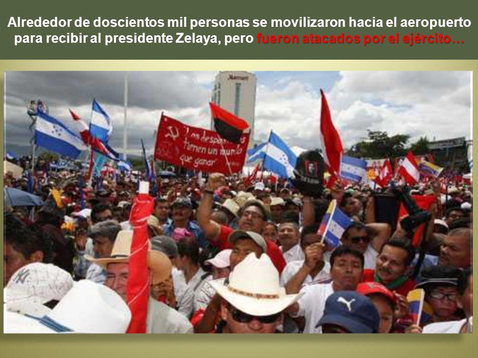 Alrededor de doscientos mil personas se movilizaron hacia el aeropuerto para recibir al presidente Zelaya, pero fueron atacados por el ejército…