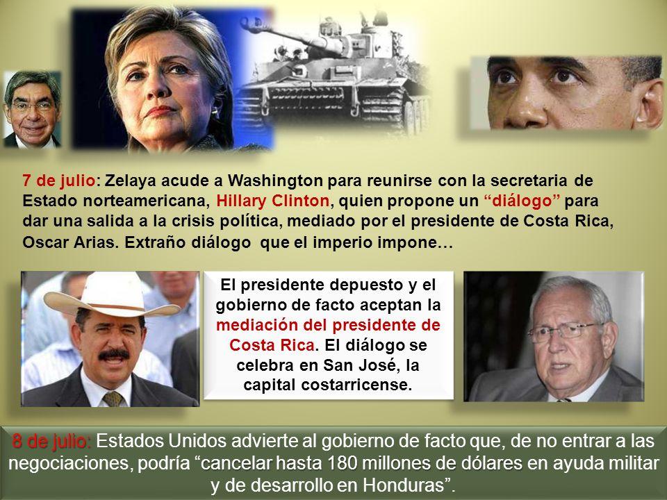 7 de julio: Zelaya acude a Washington para reunirse con la secretaria de Estado norteamericana, Hillary Clinton, quien propone un diálogo para dar una salida a la crisis política, mediado por el presidente de Costa Rica, Oscar Arias. Extraño diálogo que el imperio impone…