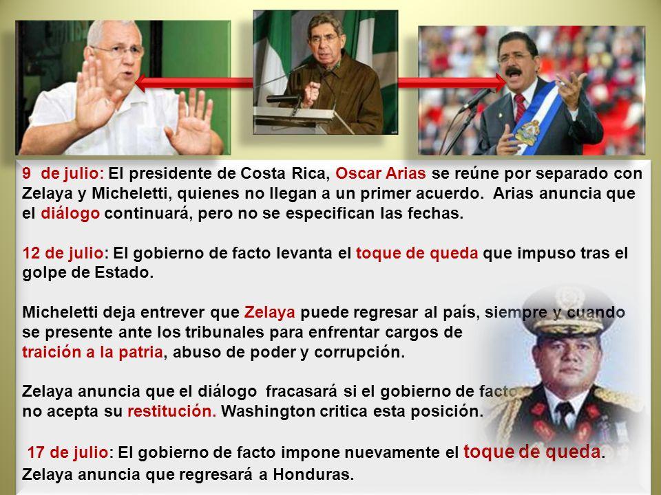 9 de julio: El presidente de Costa Rica, Oscar Arias se reúne por separado con Zelaya y Micheletti, quienes no llegan a un primer acuerdo. Arias anuncia que el diálogo continuará, pero no se especifican las fechas. 12 de julio: El gobierno de facto levanta el toque de queda que impuso tras el golpe de Estado.