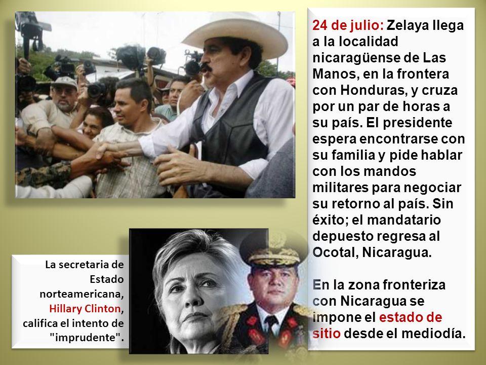 24 de julio: Zelaya llega a la localidad nicaragüense de Las Manos, en la frontera con Honduras, y cruza por un par de horas a su país. El presidente espera encontrarse con su familia y pide hablar con los mandos militares para negociar su retorno al país. Sin éxito; el mandatario depuesto regresa al Ocotal, Nicaragua.