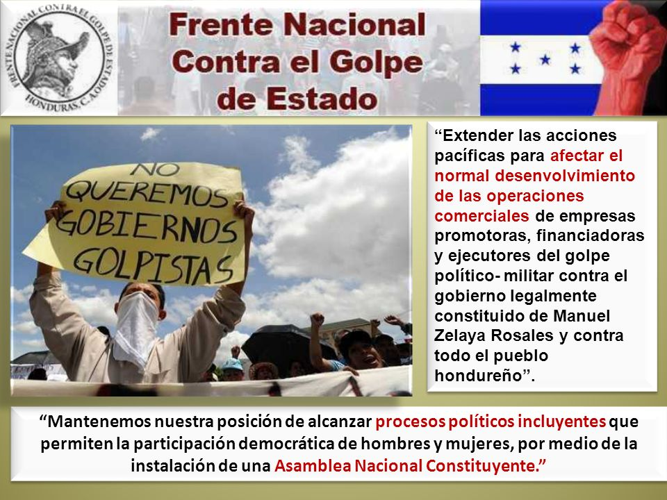 Extender las acciones pacíficas para afectar el normal desenvolvimiento de las operaciones comerciales de empresas promotoras, financiadoras y ejecutores del golpe político- militar contra el gobierno legalmente constituido de Manuel Zelaya Rosales y contra todo el pueblo hondureño .