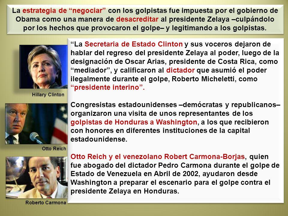 La estrategia de negociar con los golpistas fue impuesta por el gobierno de Obama como una manera de desacreditar al presidente Zelaya –culpándolo por los hechos que provocaron el golpe– y legitimando a los golpistas.