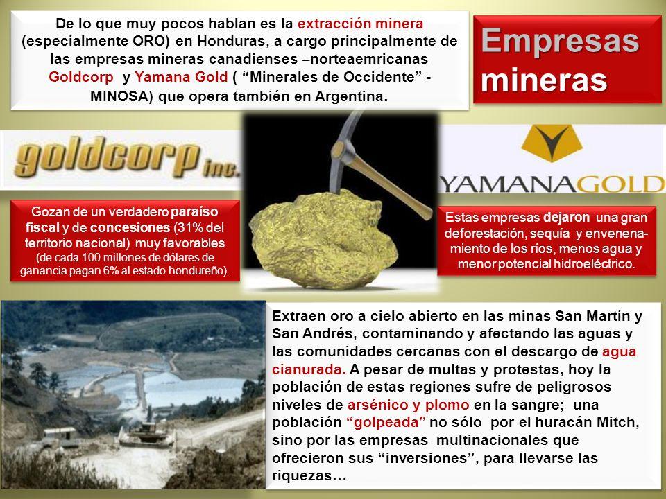 De lo que muy pocos hablan es la extracción minera (especialmente ORO) en Honduras, a cargo principalmente de las empresas mineras canadienses –norteaemricanas Goldcorp y Yamana Gold ( Minerales de Occidente - MINOSA) que opera también en Argentina.