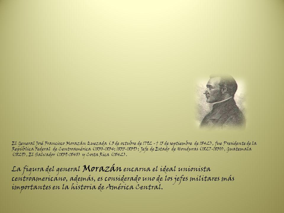 El General José Francisco Morazán Quezada ( 3 de octubre de 1792 - † 15 de septiembre de 1842), fue Presidente de la República Federal de Centroamérica (1830-1834; 1835-1839); Jefe de Estado de Honduras (1827-1830), Guatemala (1829), El Salvador (1839-1840) y Costa Rica (1842).