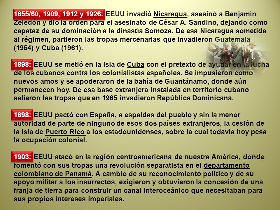 1855/60, 1909, 1912 y 1926: EEUU invadió Nicaragua, asesinó a Benjamín Zeledón y dio la orden para el asesinato de César A. Sandino, dejando como capataz de su dominación a la dinastía Somoza. De esa Nicaragua sometida al régimen, partieron las tropas mercenarias que invadieron Guatemala (1954) y Cuba (1961).