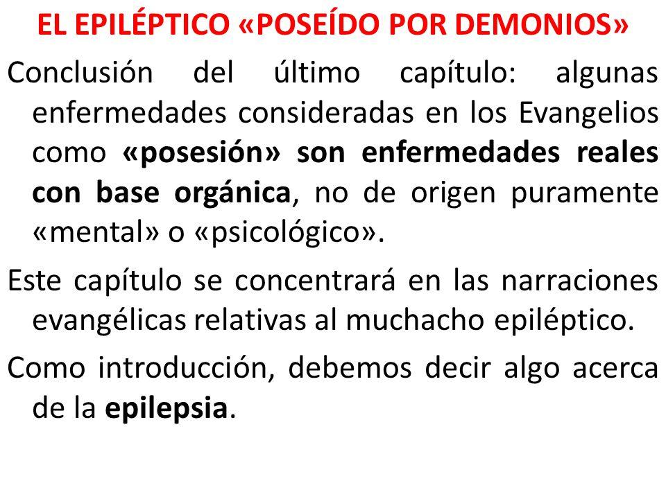 EL EPILÉPTICO «POSEÍDO POR DEMONIOS» Conclusión del último capítulo: algunas enfermedades consideradas en los Evangelios como «posesión» son enfermedades reales con base orgánica, no de origen puramente «mental» o «psicológico».