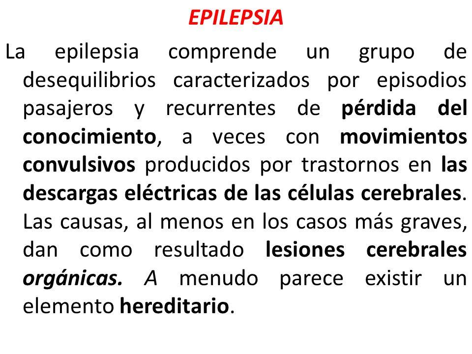 EPILEPSIA La epilepsia comprende un grupo de desequilibrios caracterizados por episodios pasajeros y recurrentes de pérdida del conocimiento, a veces con movimientos convulsivos producidos por trastornos en las descargas eléctricas de las células cerebrales.