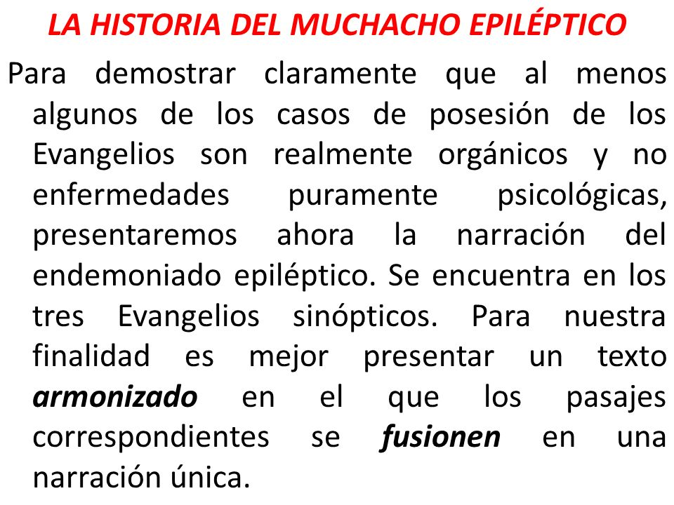 LA HISTORIA DEL MUCHACHO EPILÉPTICO Para demostrar claramente que al menos algunos de los casos de posesión de los Evangelios son realmente orgánicos y no enfermedades puramente psicológicas, presentaremos ahora la narración del endemoniado epiléptico.