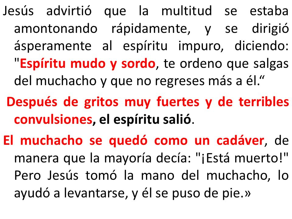 Jesús advirtió que la multitud se estaba amontonando rápidamente, y se dirigió ásperamente al espíritu impuro, diciendo: Espíritu mudo y sordo, te ordeno que salgas del muchacho y que no regreses más a él.