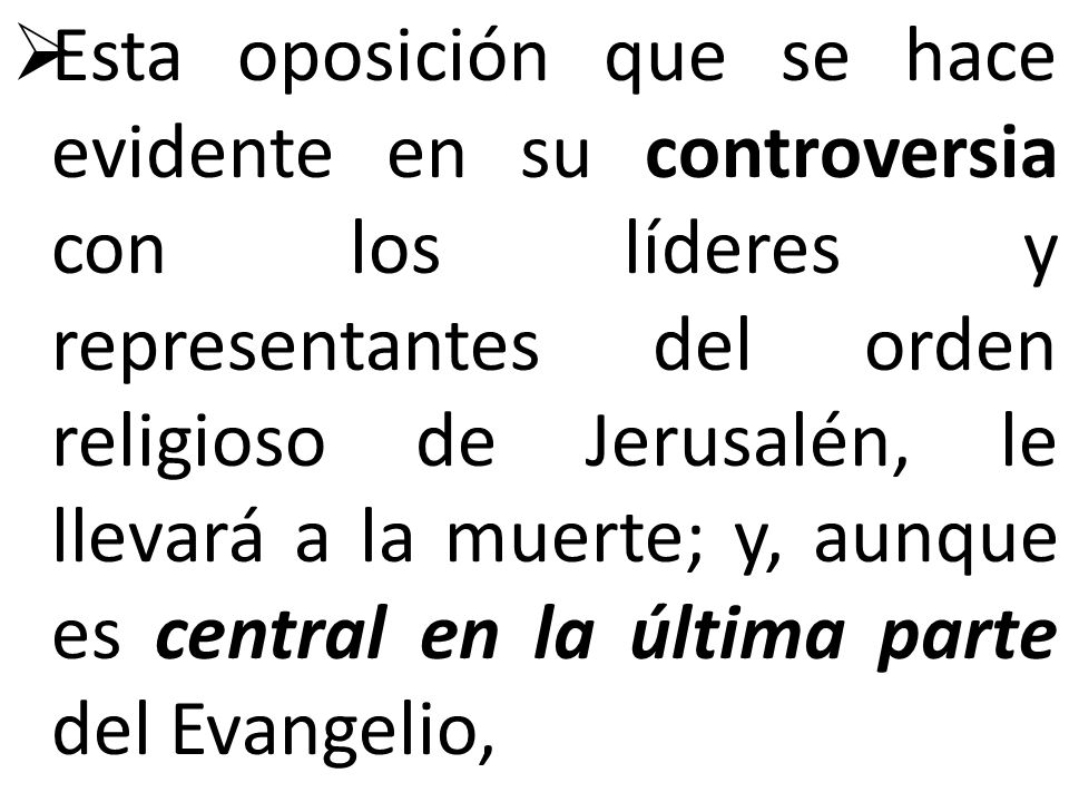 Esta oposición que se hace evidente en su controversia con los líderes y representantes del orden religioso de Jerusalén, le llevará a la muerte; y, aunque es central en la última parte del Evangelio,