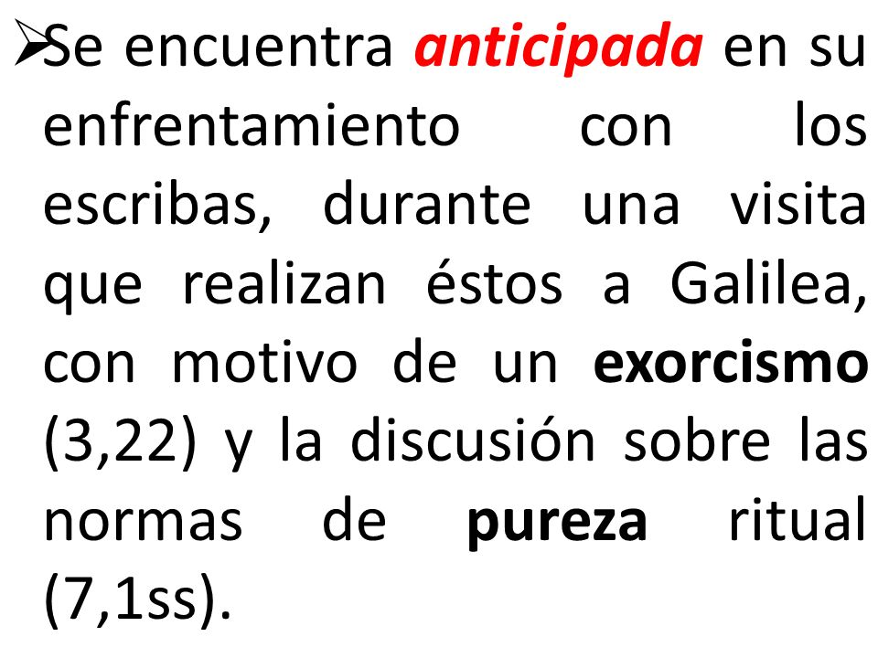 Se encuentra anticipada en su enfrentamiento con los escribas, durante una visita que realizan éstos a Galilea, con motivo de un exorcismo (3,22) y la discusión sobre las normas de pureza ritual (7,1ss).