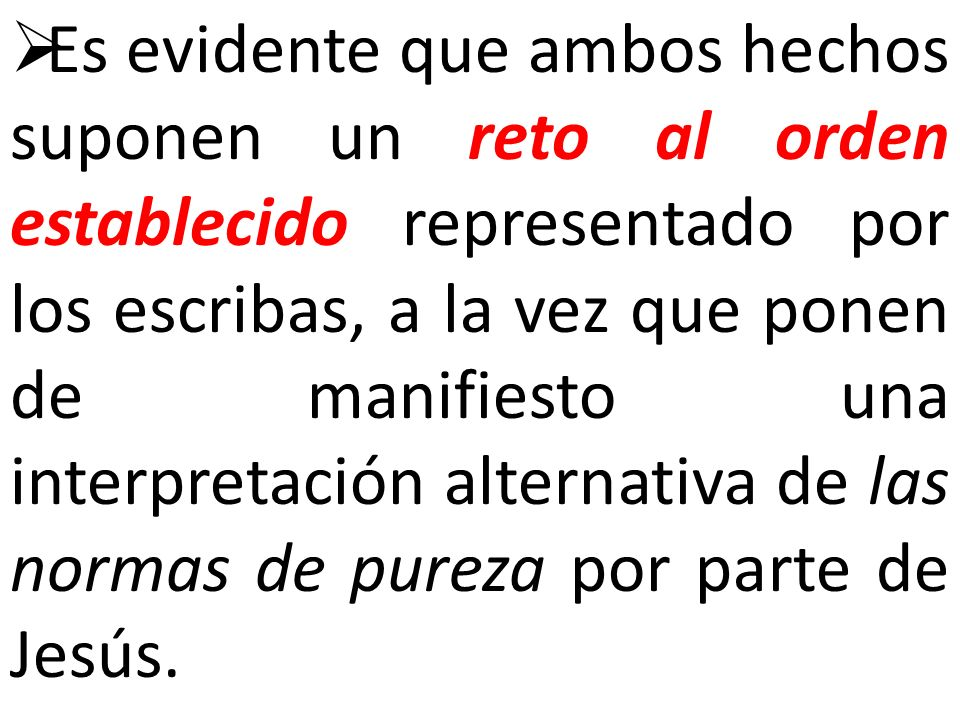 Es evidente que ambos hechos suponen un reto al orden establecido representado por los escribas, a la vez que ponen de manifiesto una interpretación alternativa de las normas de pureza por parte de Jesús.