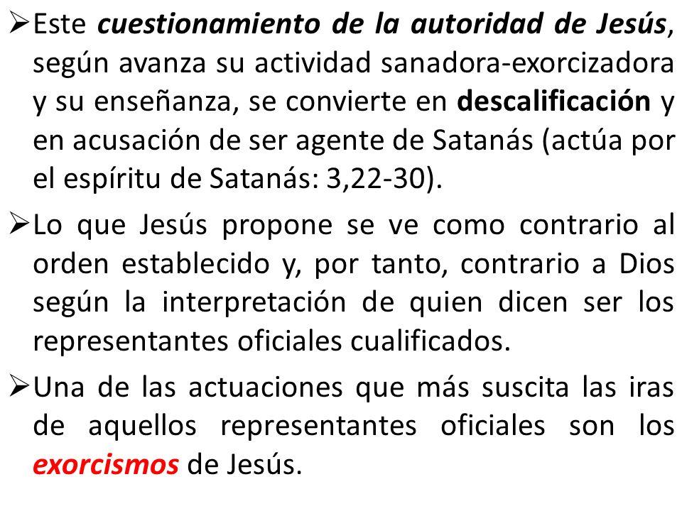 Este cuestionamiento de la autoridad de Jesús, según avanza su actividad sanadora-exorcizadora y su enseñanza, se convierte en descalificación y en acusación de ser agente de Satanás (actúa por el espíritu de Satanás: 3,22-30).