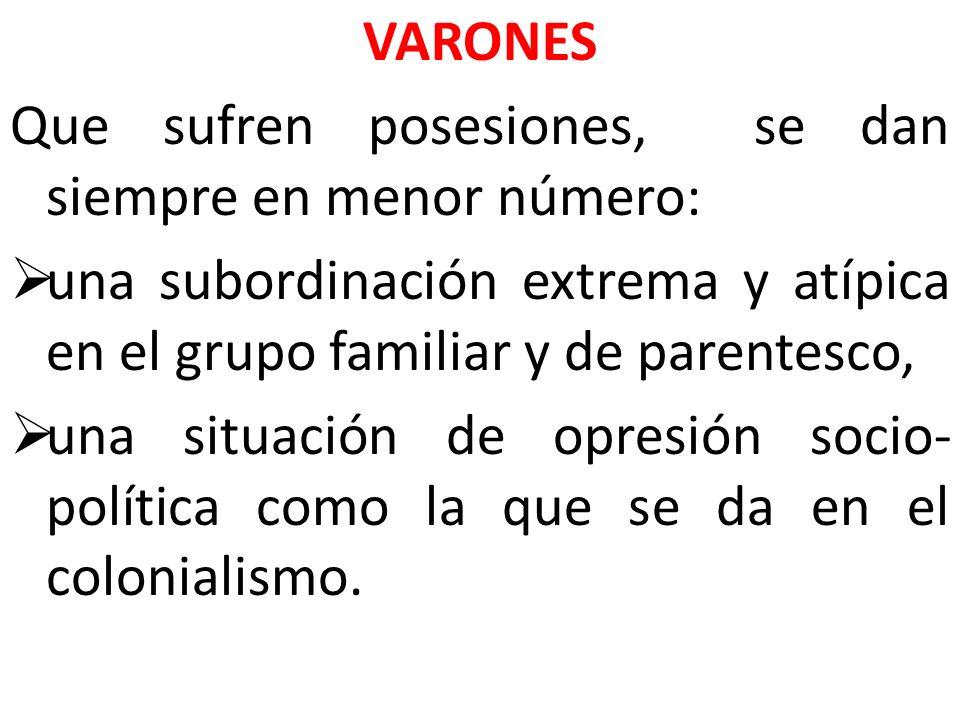 VARONES Que sufren posesiones, se dan siempre en menor número: una subordinación extrema y atípica en el grupo familiar y de parentesco,